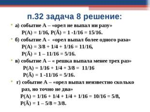 п.32 задача 8 решение: а) событие А – «орел не выпал ни разу» Р(А) = 1/16, Р(