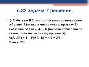 п.33 задача 7 решение: г) Событию В благоприятствует элементарное событие: 5