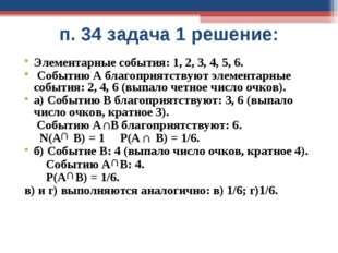 п. 34 задача 1 решение: Элементарные события: 1, 2, 3, 4, 5, 6. Событию А бла