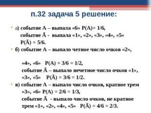 п.32 задача 5 решение: а) событие А – выпала «6» Р(А)= 1/6, событие Ā - выпал