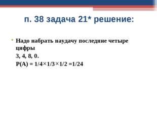 п. 38 задача 21* решение: Надо набрать наудачу последние четыре цифры 3, 4, 8