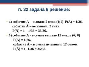 п. 32 задача 6 решение: а) событие А - выпало 2 очка (1;1) Р(А) = 1/36, событ