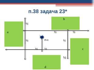 п.38 задача 23* b ½  a½ ½  ½ Р=1½  ½ ½