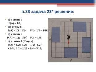 п.38 задача 23* решение: а) у стены с Р(А) = 1/2; б)у стены b Р(А) =1/2 1/2 1