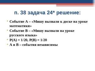п. 38 задача 24* решение: Событие А – «Мишу вызвали к доске на уроке математи