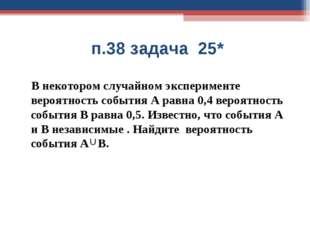 п.38 задача 25* В некотором случайном эксперименте вероятность события А рав