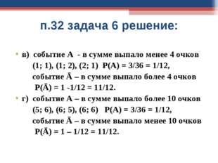 п.32 задача 6 решение: в) событие А - в сумме выпало менее 4 очков (1; 1), (1