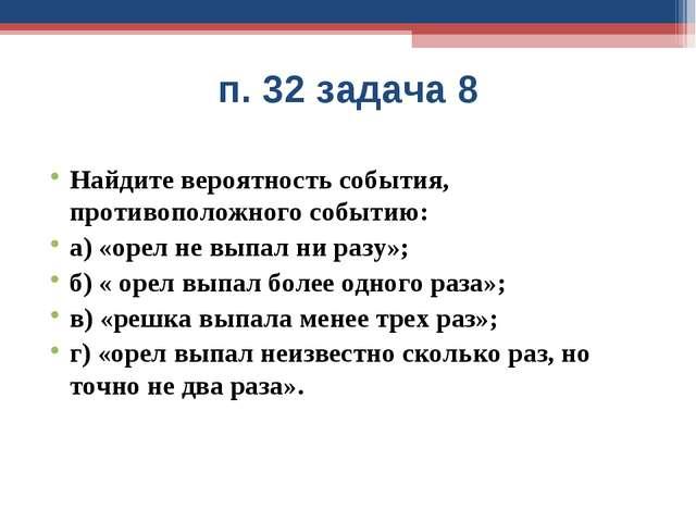 п. 32 задача 8 Найдите вероятность события, противоположного событию: а) «оре...