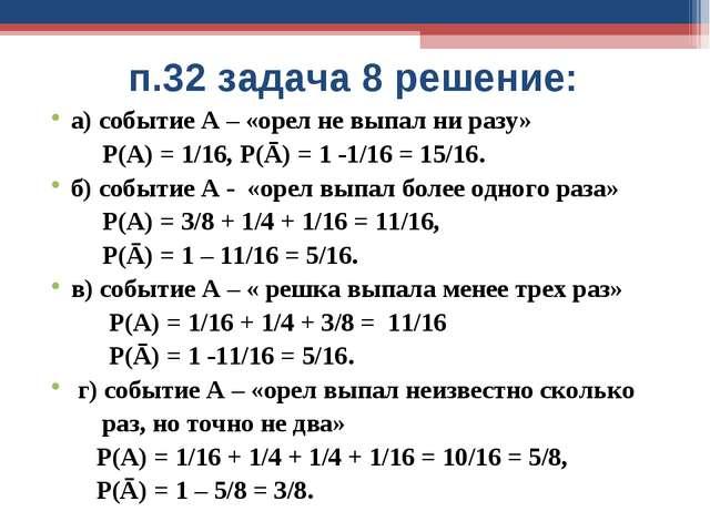 п.32 задача 8 решение: а) событие А – «орел не выпал ни разу» Р(А) = 1/16, Р(...