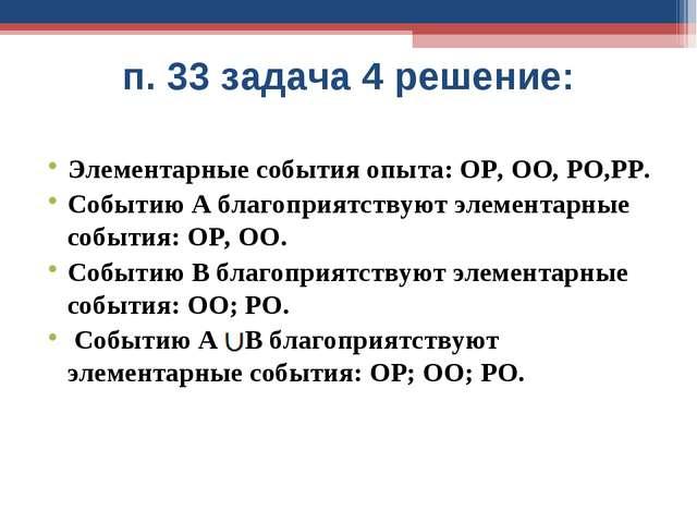 п. 33 задача 4 решение: Элементарные события опыта: ОР, ОО, РО,РР. Событию А...