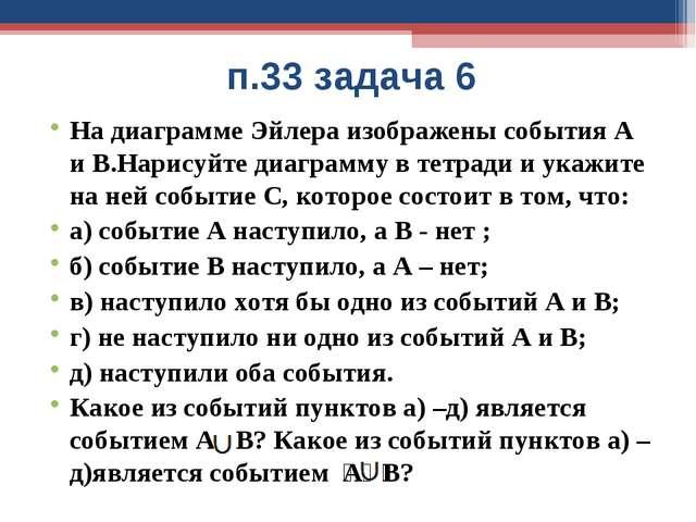п.33 задача 6 На диаграмме Эйлера изображены события А и В.Нарисуйте диаграмм...