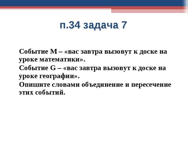 п.34 задача 7 Событие М – «вас завтра вызовут к доске на уроке математики»....