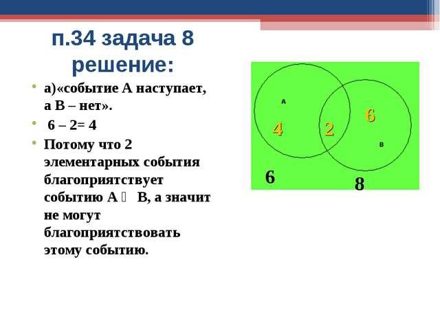 п.34 задача 8 решение: а)«событие А наступает, а В – нет». 6 – 2= 4 Потому чт...