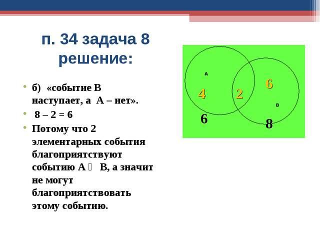 п. 34 задача 8 решение: б) «событие В наступает, а А – нет». 8 – 2 = 6 Потому...