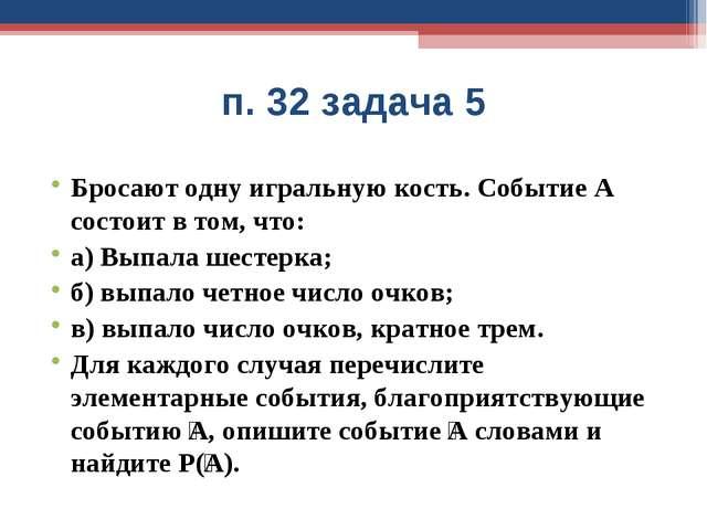 п. 32 задача 5 Бросают одну игральную кость. Событие А состоит в том, что: а)...