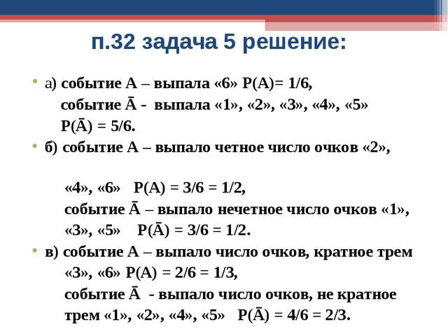 п.32 задача 5 решение: а) событие А – выпала «6» Р(А)= 1/6, событие Ā - выпал...