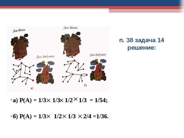 п. 38 задача 14 решение: а) Р(А) = 1/3 1/3 1/2 1/3 = 1/54; б) Р(А) = 1/3 1/2...