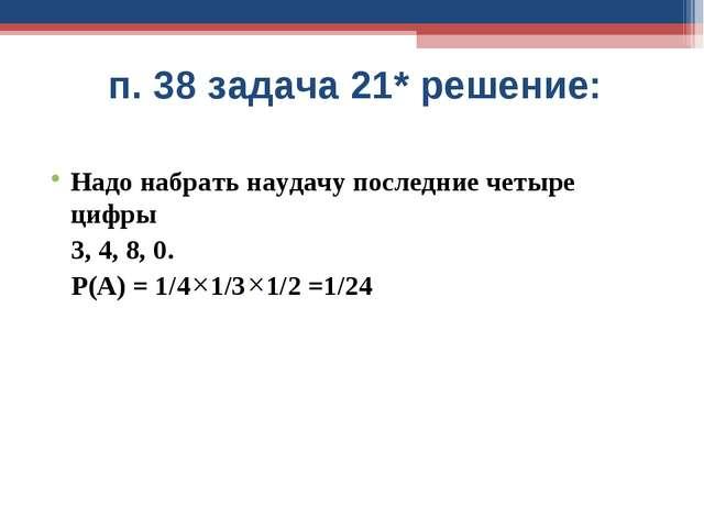 п. 38 задача 21* решение: Надо набрать наудачу последние четыре цифры 3, 4, 8...