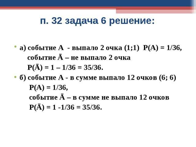 п. 32 задача 6 решение: а) событие А - выпало 2 очка (1;1) Р(А) = 1/36, событ...