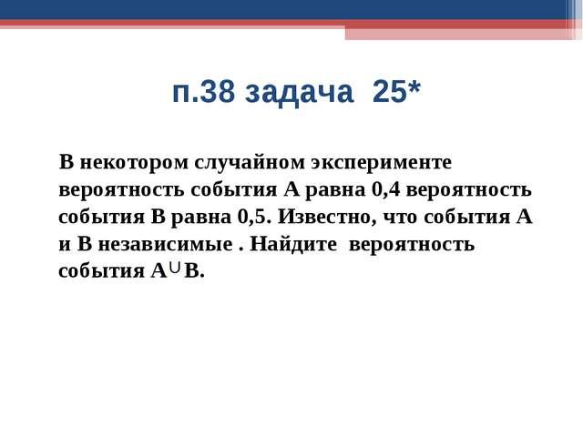 п.38 задача 25* В некотором случайном эксперименте вероятность события А рав...