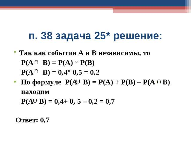 п. 38 задача 25* решение: Так как события А и В независимы, то Р(А В) = Р(А)...