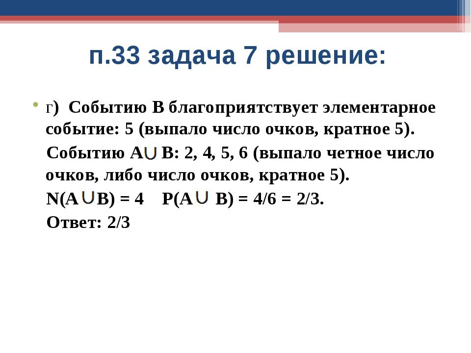 п.33 задача 7 решение: г) Событию В благоприятствует элементарное событие: 5...