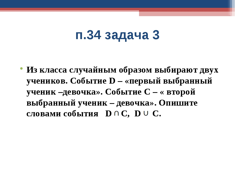 п.34 задача 3 Из класса случайным образом выбирают двух учеников. Событие D –...