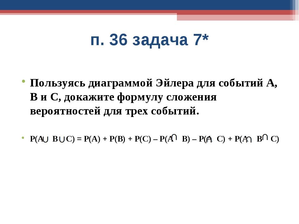 п. 36 задача 7* Пользуясь диаграммой Эйлера для событий А, В и С, докажите фо...