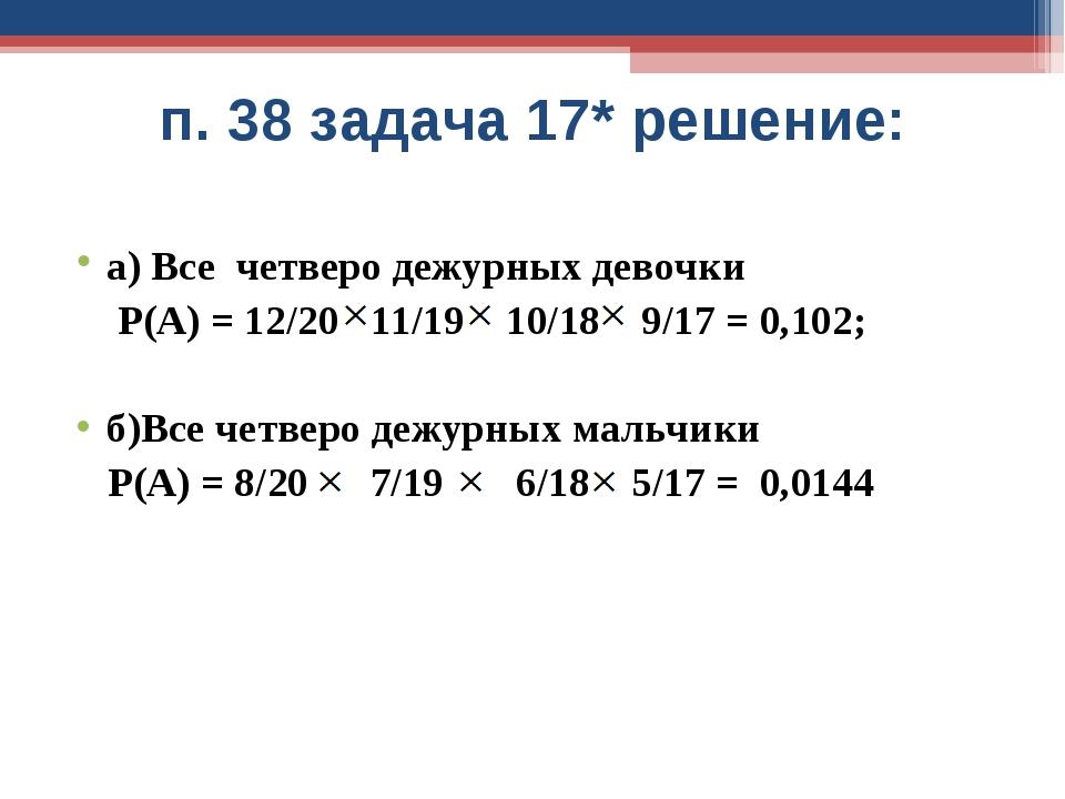 п. 38 задача 17* решение: а) Все четверо дежурных девочки Р(А) = 12/20 11/19...