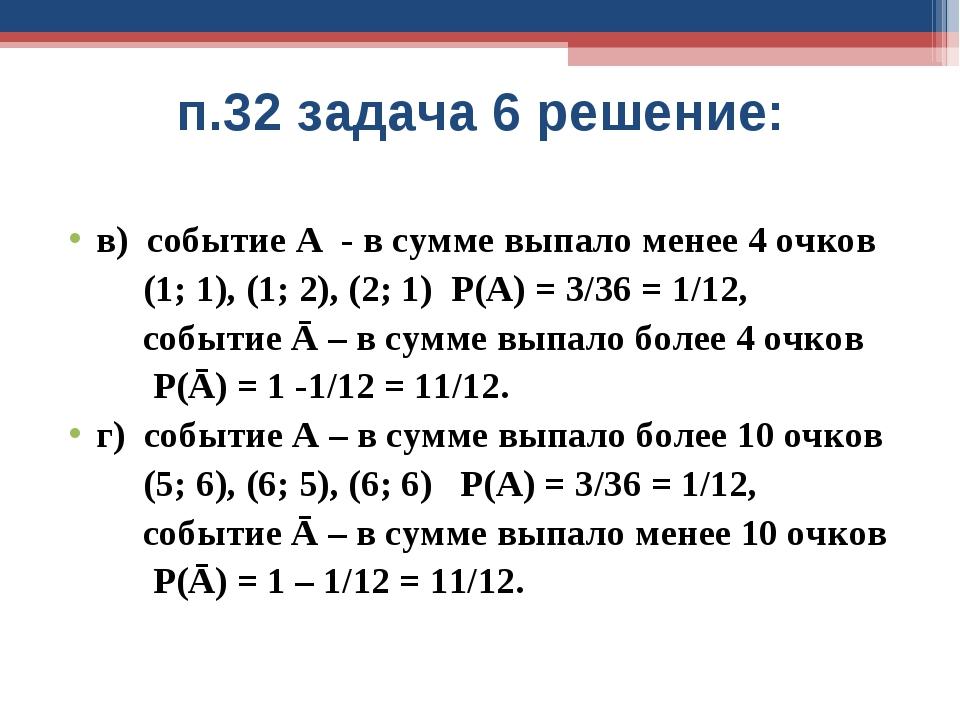 п.32 задача 6 решение: в) событие А - в сумме выпало менее 4 очков (1; 1), (1...