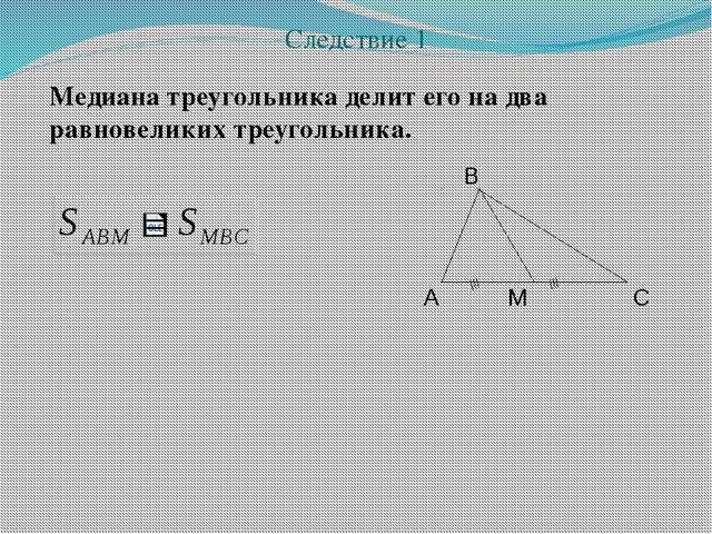 Медиана треугольника делит его на два равновеликих треугольника. Следствие 1...