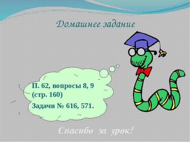 Домашнее задание Спасибо за урок! П. 62, вопросы 8, 9 (стр. 160) Задачи № 616...