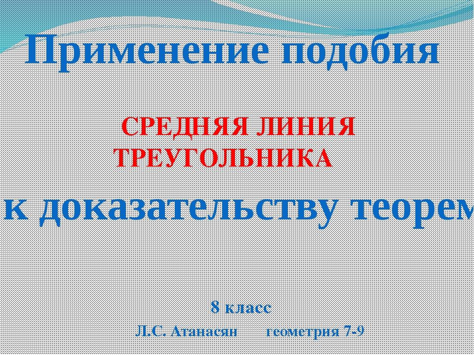 Применение подобия к доказательству теорем СРЕДНЯЯ ЛИНИЯ ТРЕУГОЛЬНИКА 8 клас...