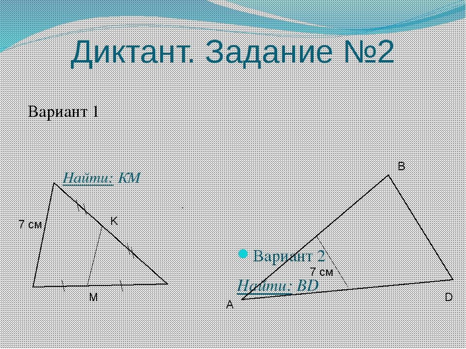 Диктант. Задание №2 Вариант 1 Вариант 2 Найти: BD K M Найти: КМ 7 см 7 см A В D