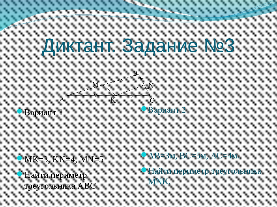 Диктант. Задание №3 Вариант 1 МК=3, KN=4, MN=5 Найти периметр треугольника АВ...