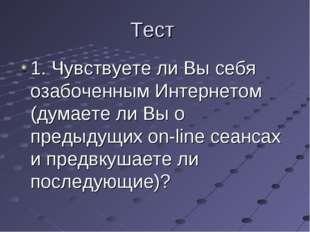Тест 1. Чувствуете ли Вы себя озабоченным Интернетом (думаете ли Вы о предыду