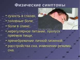 Физические симптомы сухость в глазах; головные боли; боли в спине; нерегулярн
