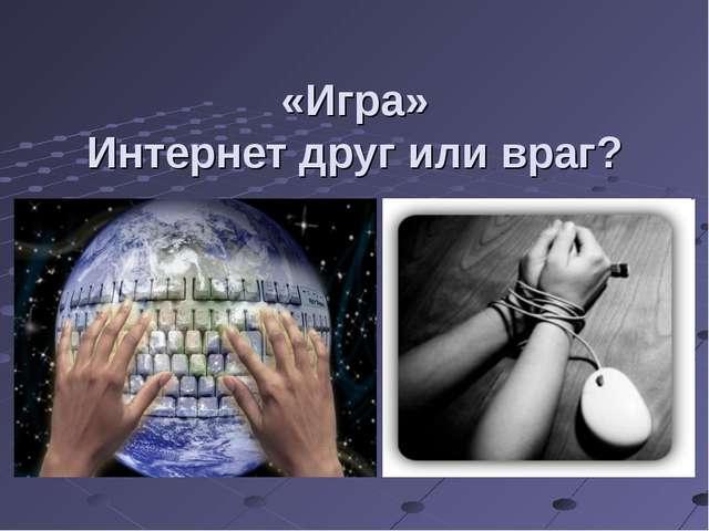 «Игра» Интернет друг или враг?