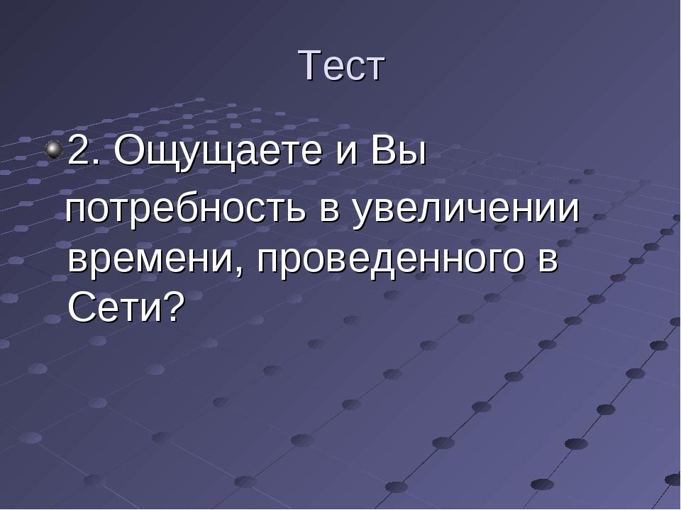 Тест 2. Ощущаете и Вы потребность в увеличении времени, проведенного в Сети?