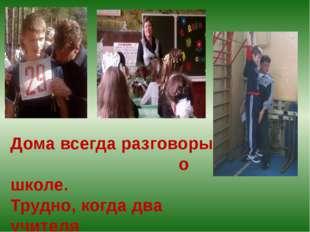 Дома всегда разговоры о школе. Трудно, когда два учителя в доме.
