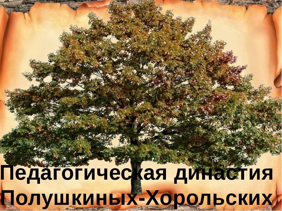 Педагогическая династия Полушкиных-Хорольских