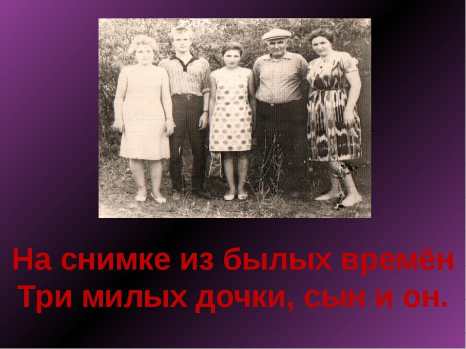 На снимке из былых времён Три милых дочки, сын и он.