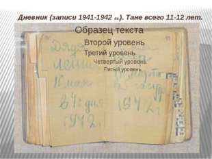 Дневник (записи 1941-1942 гг.). Тане всего 11-12 лет.
