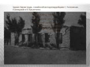 Здание биржи труда, сожжённой молодогвардейцами С.Тюлениным, Л.Шевцовой и В.Л