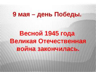 9 мая – день Победы. Весной 1945 года Великая Отечественная война закончилась.