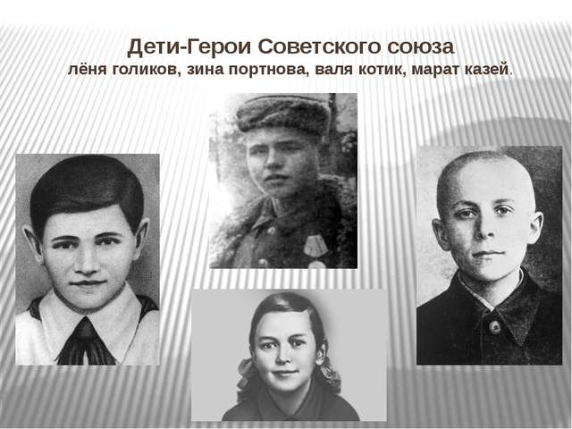 Дети-Герои Советского союза лёня голиков, зина портнова, валя котик, марат ка...