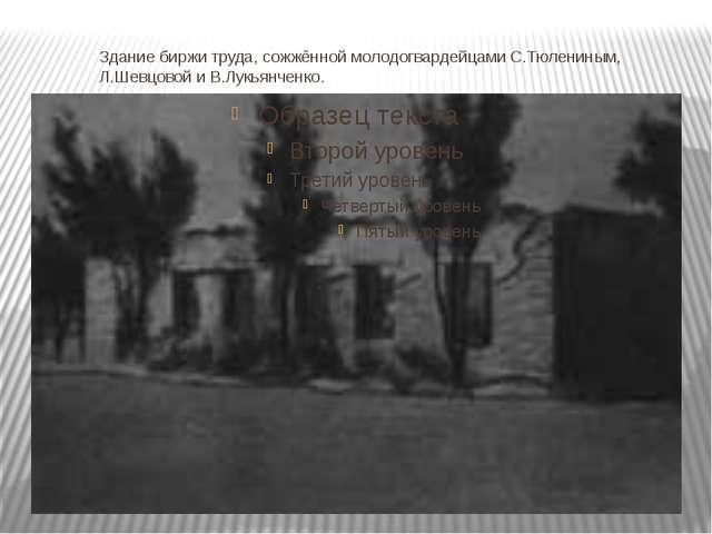 Здание биржи труда, сожжённой молодогвардейцами С.Тюлениным, Л.Шевцовой и В.Л...