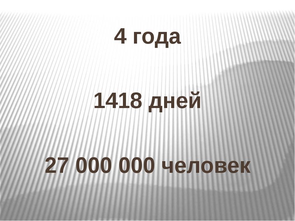 4 года 1418 дней 27 000 000 человек