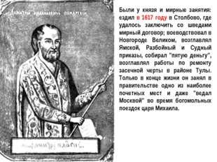Были у князя и мирные занятия: ездил в 1617 году в Столбово, где удалось закл