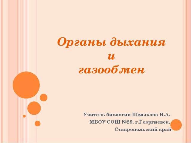 Органы дыхания и газообмен Учитель биологии Шмыкова И.А. МБОУ СОШ №29, г.Геор...